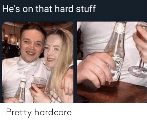 Stuff, Hardcore, and Hes: He's on that hard stuff  INZ  TO Pretty hardcore