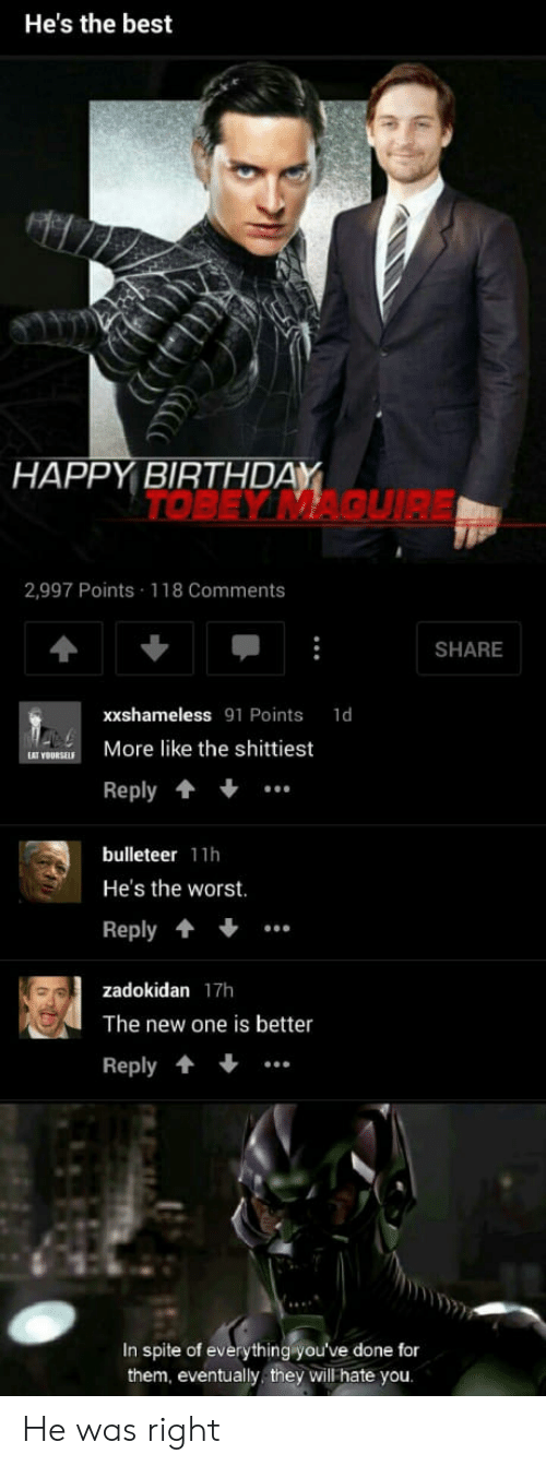 Hes The Worst: He's the best  HAPPY BIRTHDAY  TOBEY MAQUIRE  2,997 Points 118 Comments  SHARE  xxshameless 91 Points 1d  OURKE More like the shittiest  Reply  bulleteer 11h  He's the worst.  Reply  zadokidan 17h  The new one is better  Reply..  In spite of everything yo  them, eventually they will hate you  u've done fo He was right