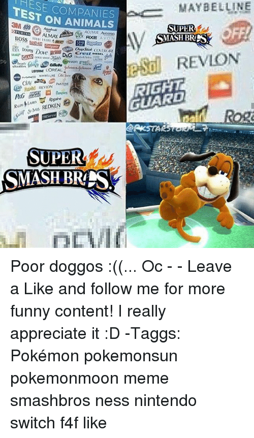 Avon: HESE COMPANIES  TEST ON ANIMALS  MAYBELLINE  SUPER  PURINA ALMAY  XAXE AV  AXE AVON  48242  REVLON  GLA  USTERINE LOREAL  RIGHT  GUARD  Rog  SUPER  SMASH BR Poor doggos :((... Oc - - Leave a Like and follow me for more funny content! I really appreciate it :D -Taggs: Pokémon pokemonsun pokemonmoon meme smashbros ness nintendo switch f4f like