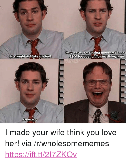 """Love, Flowers, and Wife: Heused mycredit card numberstosenc  S200 bouquet of flowers To mywife  So Dwight did take the bait  From me <p>I made your wife think you love her! via /r/wholesomememes <a href=""""https://ift.tt/2I7ZKOv"""">https://ift.tt/2I7ZKOv</a></p>"""