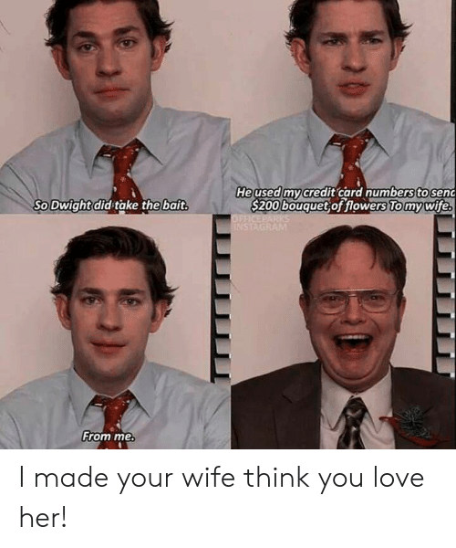 Love, Flowers, and Wife: Heused mycredit card numberstosenc  S200 bouquet of flowers To mywife  So Dwight did take the bait  From me I made your wife think you love her!