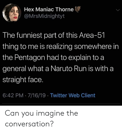 Naruto, Run, and Twitter: Hex Maniac Thorne  @MrsMidnightyt  The funniest part of this Area-51  thing to me is realizing somewhere in  the Pentagon had to explain to a  general what a Naruto Run is with a  straight face.  6:42 PM 7/16/19 Twitter Web Client Can you imagine the conversation?