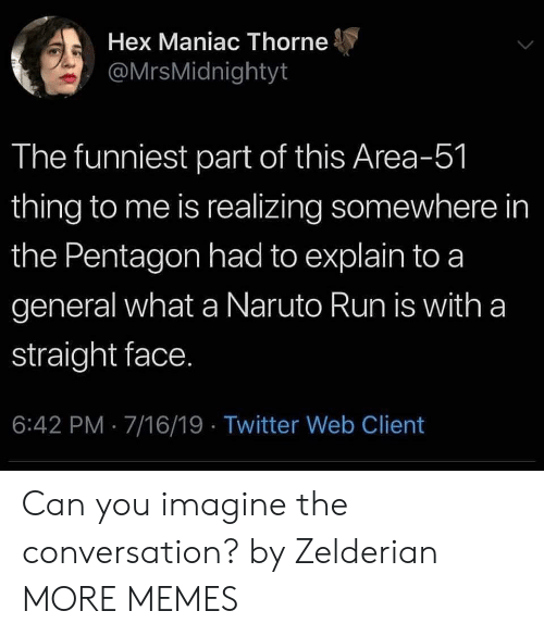 Dank, Memes, and Naruto: Hex Maniac Thorne  @MrsMidnightyt  The funniest part of this Area-51  thing to me is realizing somewhere in  the Pentagon had to explain to a  general what a Naruto Run is with a  straight face.  6:42 PM 7/16/19 Twitter Web Client Can you imagine the conversation? by Zelderian MORE MEMES