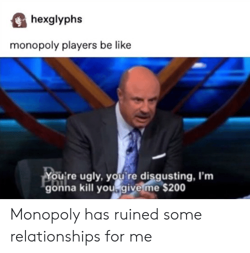 Monopoly: hexglyphs  monopoly players be like  You're ugly, you re disgusting, I'm  gonna kill yougive me $200 Monopoly has ruined some relationships for me
