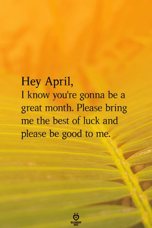 Best, Good, and April: Hey April,  I know you're gonna be a  great month. Please bring  me the best of luck and  please be good to me.