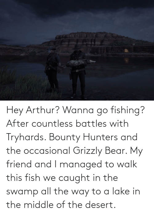 Arthur: Hey Arthur? Wanna go fishing? After countless battles with Tryhards. Bounty Hunters and the occasional Grizzly Bear. My friend and I managed to walk this fish we caught in the swamp all the way to a lake in the middle of the desert.