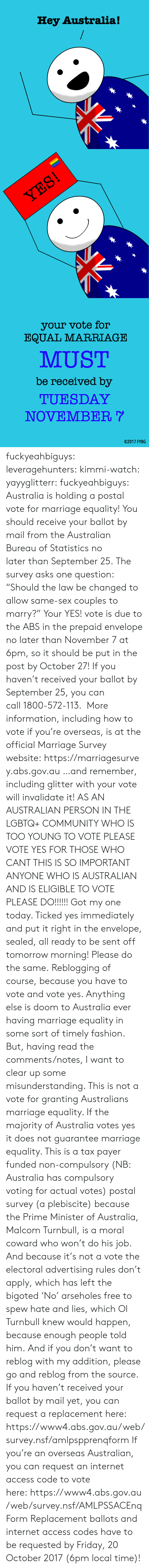"Community, Fashion, and Friday: Hey Australia!   your vote for  EQUAL MARRIAGE  MUST  be received by  TUESDAY  NOVEMBER  02017 FYBG fuckyeahbiguys:  leveragehunters:  kimmi-watch:  yayyglitterr:  fuckyeahbiguys:  Australia is holding a postal vote for marriage equality! You should receive your ballot by mail from the Australian Bureau of Statistics no later than September 25. The survey asks one question: ""Should the law be changed to allow same-sex couples to marry?"" Your YES! vote is due to the ABS in the prepaid envelope no later than November 7 at 6pm, so it should be put in the post by October 27! If you haven't received your ballot by September 25, you can call 1800-572-113.  More information, including how to vote if you're overseas, is at the official Marriage Survey website: https://marriagesurvey.abs.gov.au …and remember, including glitter with your vote will invalidate it!  AS AN AUSTRALIAN PERSON IN THE LGBTQ+ COMMUNITY WHO IS TOO YOUNG TO VOTE PLEASE VOTE YES FOR THOSE WHO CANT THIS IS SO IMPORTANT ANYONE WHO IS AUSTRALIAN AND IS ELIGIBLE TO VOTE PLEASE DO!!!!!!  Got my one today. Ticked yes immediately and put it right in the envelope, sealed, all ready to be sent off tomorrow morning! Please do the same.  Reblogging of course, because you have to vote and vote yes. Anything else is doom to Australia ever having marriage equality in some sort of timely fashion. But, having read the comments/notes, I want to clear up some misunderstanding. This is not a vote for granting Australians marriage equality. If the majority of Australia votes yes it does not guarantee marriage equality. This is a tax payer funded non-compulsory (NB: Australia has compulsory voting for actual votes) postal survey (a plebiscite) because the Prime Minister of Australia, Malcom Turnbull, is a moral coward who won't do his job. And because it's not a vote the electoral advertising rules don't apply, which has left the bigoted 'No' arseholes free to spew hate and lies, which Ol Turnbull knew would happen, because enough people told him. And if you don't want to reblog with my addition, please go and reblog from the source.  If you haven't received your ballot by mail yet, you can request a replacement here: https://www4.abs.gov.au/web/survey.nsf/amlpspprenqform If you're an overseas Australian, you can request an internet access code to vote here: https://www4.abs.gov.au/web/survey.nsf/AMLPSSACEnqForm Replacement ballots and internet access codes have to be requested by Friday, 20 October 2017 (6pm local time)!"