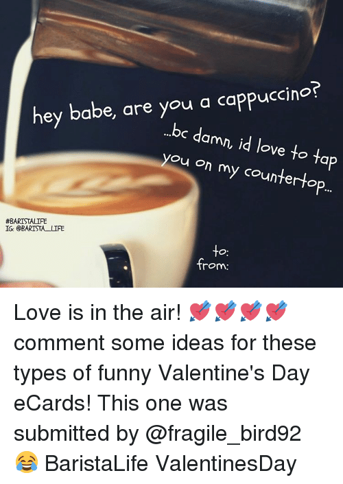 funny valentine: hey babe, are you a cappuccino?  ...bc d  amn, id love to ta  you on my counter to  #BARISTALIFE  IG: BARISTA LIFE  -to  from: Love is in the air! 💘💘💘💘 comment some ideas for these types of funny Valentine's Day eCards! This one was submitted by @fragile_bird92 😂 BaristaLife ValentinesDay
