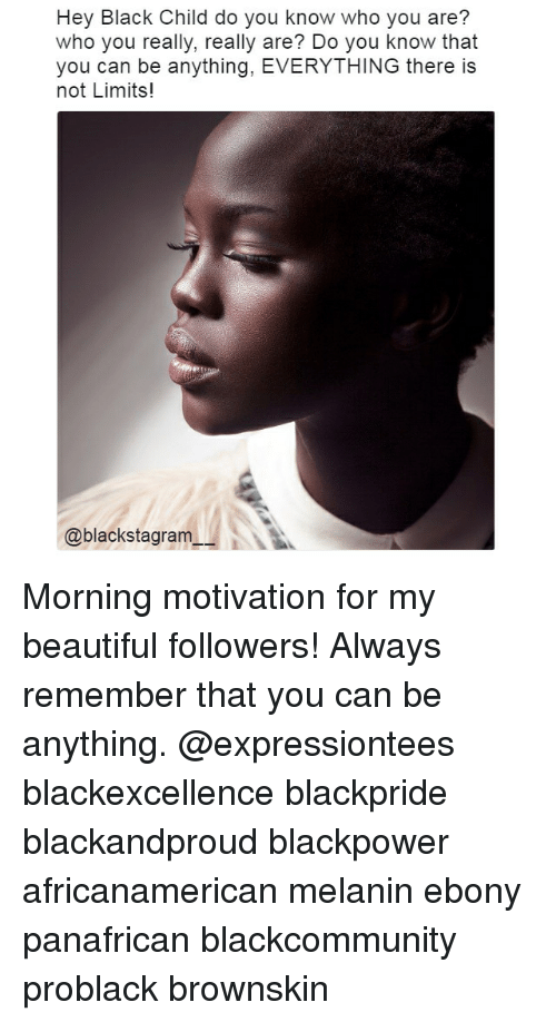 Black Child: Hey Black Child do you know who you are?  who you really, really are? Do you know that  you can be anything, EVERYTHING there is  not Limits!  @blackstagram Morning motivation for my beautiful followers! Always remember that you can be anything. @expressiontees blackexcellence blackpride blackandproud blackpower africanamerican melanin ebony panafrican blackcommunity problack brownskin