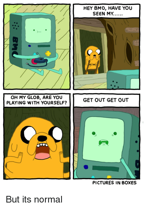 HEY BMO HAVE YOU OH MY GLOB ARE YOU PLAYING WITH YOURSELF
