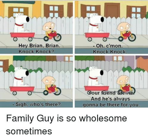 Family, Family Guy, and Stewie: Hey Brian, Brian.  Knock Knock?  - Oh, c'mon  Knock Knock  Your friend Stewie  And he's always  gonna be there for you.  - Sigh, who's there? Family Guy is so wholesome sometimes