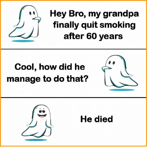 Quitting Smoking: Hey Bro, my grandpa  finally quit smoking  after 60 years  Cool, how did he  manage to do that?  He died
