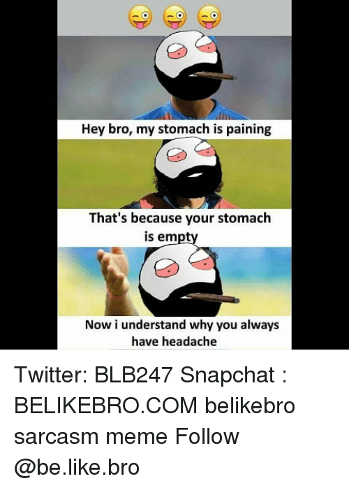 Be Like, Meme, and Memes: Hey bro, my stomach is paining  That's because your stomach  is empt  Now i understand why you always  have headache Twitter: BLB247 Snapchat : BELIKEBRO.COM belikebro sarcasm meme Follow @be.like.bro