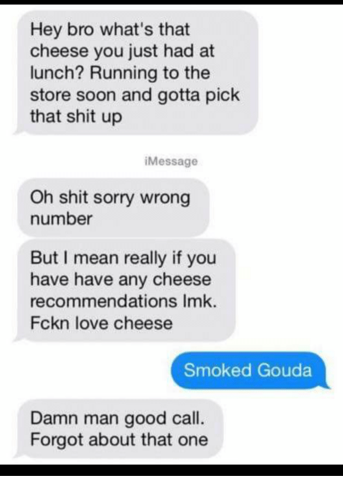recommendations: Hey bro what's that  cheese you just had at  lunch? Running to the  store soon and gotta pick  that shit up  iMessage  Oh shit sorry wrong  number  But I mean really if you  have have any cheese  recommendations Imk.  Fckn love cheese  Smoked Gouda  Damn man good call.  Forgot about that one