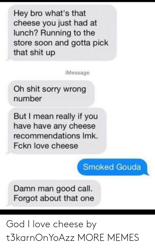 recommendations: Hey bro what's that  cheese you just had at  lunch? Running to the  store soon and gotta pick  that shit up  iMessage  Oh shit sorry wrong  number  But I mean really if you  have have any cheese  recommendations Imk.  Fckn love cheese  Smoked Gouda  Damn man good call.  Forgot about that one God I love cheese by t3karnOnYoAzz MORE MEMES
