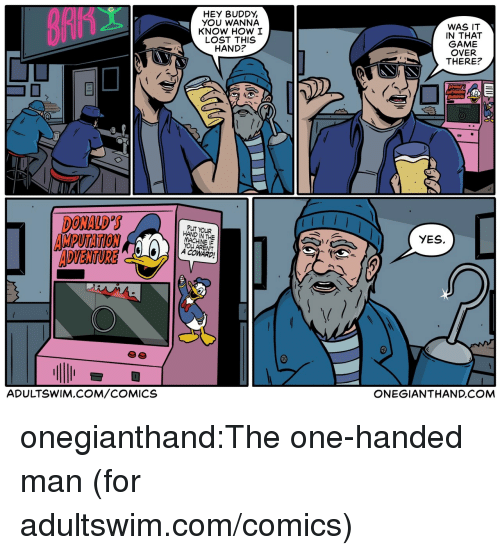 one-handed: HEY BUDDY,  YOU WANNA  KNOW HOW I  LOST THIS  HAND?  WAS IT  IN THAT  GAME  OVER  THERE?  DONALD S  AMPUTATION  ADVENTURE  PUT YOUR  HAND IN THE  YES.  YOU ARENT  A COWARD  ADULTSWIM.COM/COMICS  ONEGIANTHAND.COM onegianthand:The one-handed man (for adultswim.com/comics)