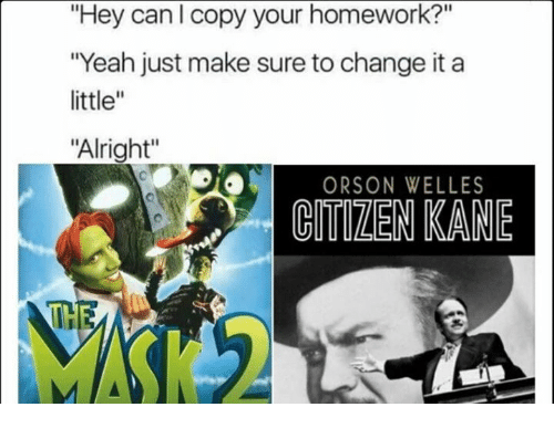 """orson welles: """"Hey can I copy your homework?""""  """"Yeah just make sure to change it a  little""""  """"Alright""""  ORSON WELLES  CMEN KANE  THE"""
