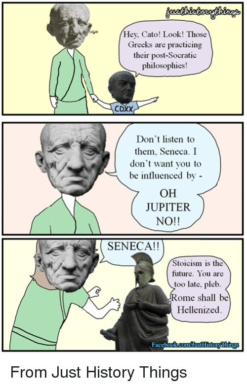 Rough Roman: Hey, Cato! Look! Those  Greeks are practicing  their post-Socratic  philosophies!  CDXX  Don't listen to  them, Seneca. I  don't want you to  be influenced by -  OH  JUPITER  NO!!  SENECA!!  Stoicism is the  future. You are  too late, pleb  Rome shall be  Hellenized From Just History Things