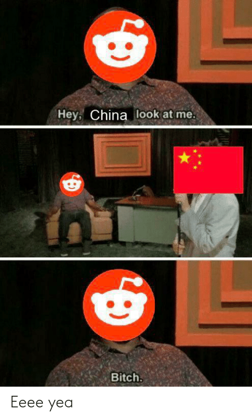 Bitch, China, and Dank Memes: Hey, China look at me.  Bitch. Eeee yea