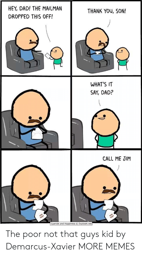 Dad, Dank, and Memes: HEY, DAD! THE MAILMAN  DROPPED THIS OFF!  THANK YOu, SON!  WHAT'S IT  SAY, DAD?  CALL ME JIM  Cyanide and Happiness © Explosm.net The poor not that guys kid by Demarcus-Xavier MORE MEMES