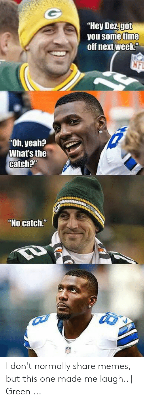 "Green Bay Memes: ""Hey Dez,got  you some time  off next week""  Oh, yeah?  What's th  catch?""  ""No catch I don't normally share memes, but this one made me laugh.. 