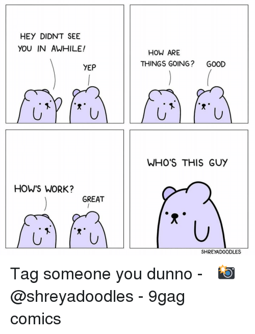 9gag, Memes, and Work: HEY DIDN'T SEE  YOU IN AWHILE!  HOW ARE  THINGS GOING?  GOOD  YEP  WHO'S THIS GUY  HOW'S WORK?  GREAT  SHREYADOODLES Tag someone you dunno⠀ -⠀ 📸@shreyadoodles⠀ -⠀ 9gag comics