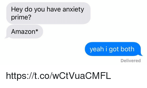 Amazon, Memes, and Yeah: Hey do you have anxiety  prime?  Amazon*  yeah i got both  Delivered https://t.co/wCtVuaCMFL