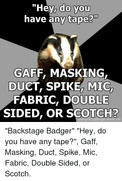 """badger: """"Hey, do you  have any tape?""""  0  GAFF, MASKING  DUCT, SPIKE, MIC,  FABRIC, DOUBLE  SIDED, OR SCOTCH? """"Backstage Badger"""" """"Hey, do you have any tape?"""", Gaff, Masking, Duct, Spike, Mic, Fabric, Double Sided, or Scotch."""