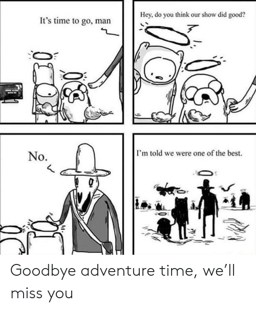 Adventure Time: Hey, do you think our show did good?  It's time to go, man  I'm told we were one of the best.  No. Goodbye adventure time, we'll miss you