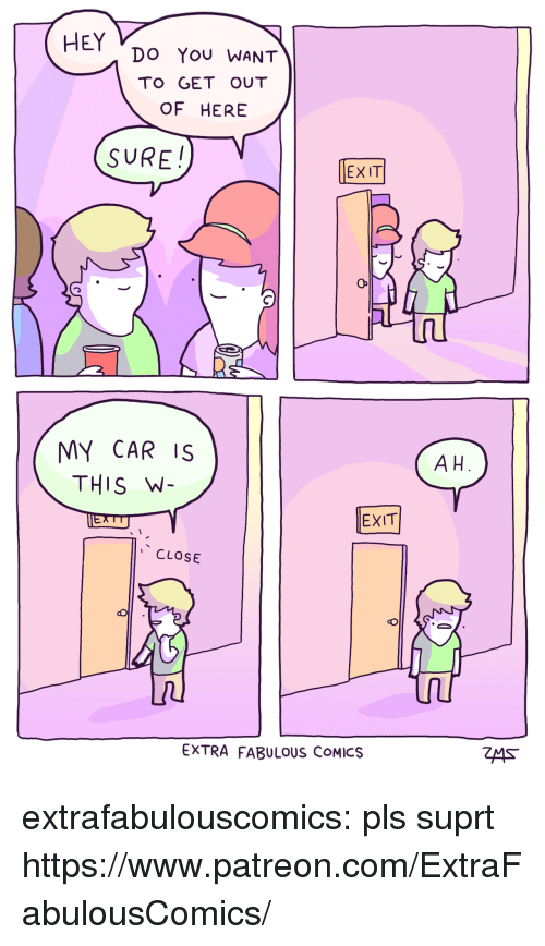 Extrafabulouscomics: HEY Do You WANT  TO GET OUT  OF HERE  SURE!  EXIT  MY CAR IS  THIS W  A H  EXIT  CLOSE  EXTRA FABULOUS COMICS extrafabulouscomics:    pls suprt https://www.patreon.com/ExtraFabulousComics/