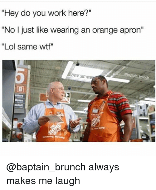 """Do You Work Here: """"Hey do you work here?""""  """"No I just like wearing an orange apron""""  Lol same wtf"""" @baptain_brunch always makes me laugh"""