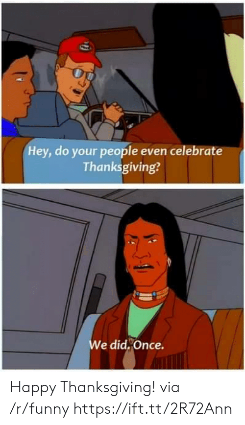 Funny, Thanksgiving, and Happy: Hey, do your people even celebrate  Thanksgiving?  e did,Once. Happy Thanksgiving! via /r/funny https://ift.tt/2R72Ann