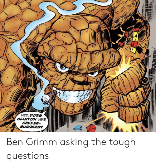 Burgers: HEY, DOES  CLINTON LIKE  CHEESE  BURGERS? Ben Grimm asking the tough questions