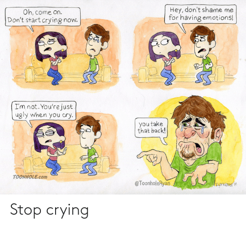 cry: Hey, don't shame me  for having emotions!  Oh, come on.  Don't start crying now.  I'm not. You're just  ugly when you cry.  you take  that back!  TOONHOLE.com  @ToonholeRyan  orkameria Stop crying