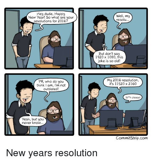 Dude, New Year's, and Yeah: Hey dude, Happy  New Year! So what are your  resolutions for 2016?  Well, my  resolu  ...  But don't sa.  1920 x 1080, this  joke is so old!  Pff, who do you  think I am, I'm not  outdated  My 2016 resolution,  it's 11520 x 2160  Bi'h please  Yeah, but you  never know  CommitStrip.com New years resolution