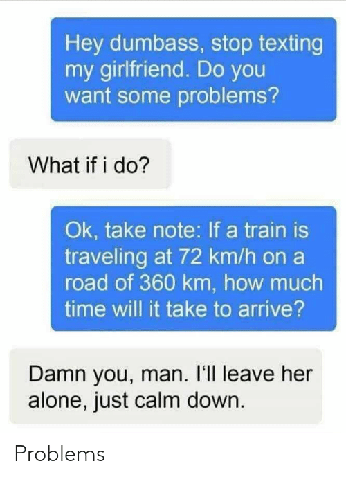 Being Alone, Texting, and Time: Hey dumbass, stop texting  my girlfriend. Do you  want some problems?  What if i do?  Ok, take note: If a train is  traveling at 72 km/h on a  road of 360 km, how much  time will it take to arrive?  Damn you, man. I'll leave her  alone, just calm down Problems