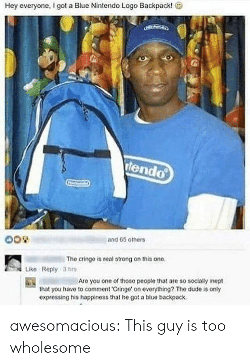 Dude, Nintendo, and Tumblr: Hey everyone, I got a Blue Nintendo Logo Backpack!  tendo  and 65 others  The cringe is real strong on this one.  Like Reply 3 h  Are you one of those peopte that are so socialy inept  that you have to comment 'Cringe' on everything? The dude is only  expressing his happiness that he got a blue backpack awesomacious:  This guy is too wholesome