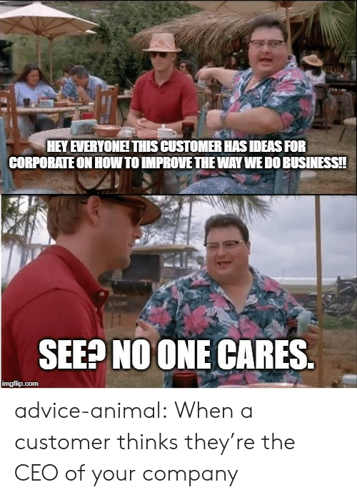 Advice Animal: HEY EVERYONEITHIS CUSTOMER HAS IDEAS FOR  CORPORATE ON HOW TO IMPROVE THE WAY WEDO BUSINESS!!  SEEP NOONE CARES.  imgflip.com advice-animal:  When a customer thinks they're the CEO of your company