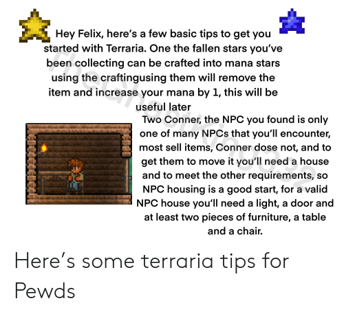 Furniture, Good, and House: Hey Felix, here's a few basic tips to get you  started with Terraria. One the fallen stars you've  been collecting can be crafted into mana stars  using the craftingusing them will remove the  item and increase your mana by 1, this will be  useful later  Two Conner, the NPC you found is only  one of many NPCS that you'll encounter,  most sell items, Conner dose not, and to  get them to move it you'll need a house  and to meet the other requirements, so  NPC housing is a good start, for a valid  NPC house you'll need a light, a door and  at least two pieces of furniture, a table  and a chair. Here's some terraria tips for Pewds