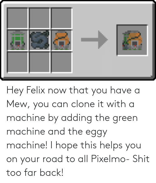 Helps, Hope, and Back: Hey Felix now that you have a Mew, you can clone it with a machine by adding the green machine and the eggy machine! I hope this helps you on your road to all Pixelmo- Shit too far back!