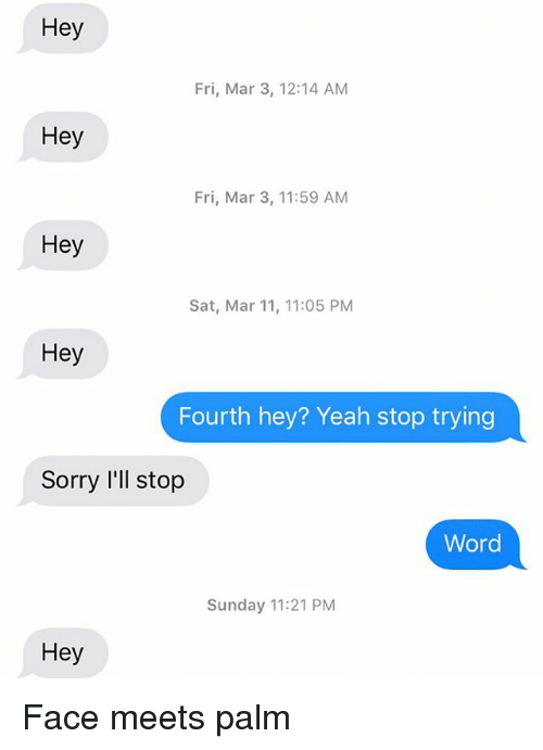 Relationships, Sorry, and Texting: Hey  Fri, Mar 3, 12:14 AM  Hey  Fri, Mar 3, 11:59 AM  Hey  Sat, Mar 11, 11:05 PM  Hey  Fourth hey? Yeah stop trying  Sorry I'll stop  Word  Sunday 11:21 PM  Hey Face meets palm