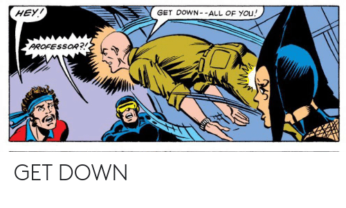 Down, All, and You: HEY!  GET DOWN- -ALL OF YOu!  PROFESSOR?! GET DOWN