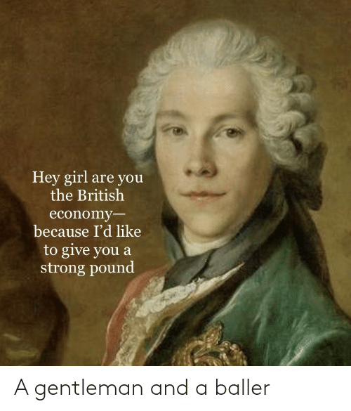 Give: Hey girl are you  the British  economy-  because I'd like  to give you a  strong pound A gentleman and a baller