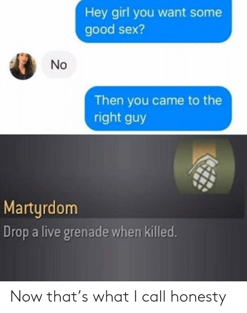 Drop A: Hey girl you want some  good sex?  Then you came to the  right guy  Martyrdom  Drop a live grenade when killed.  No Now that's what I call honesty
