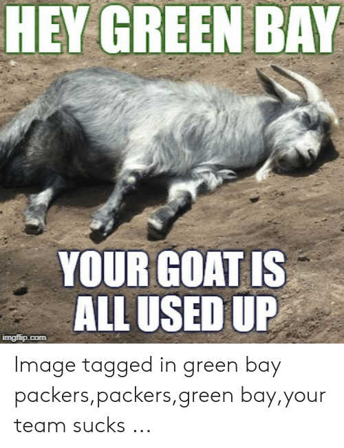Green Bay Memes: HEY GREEN BAY  YOUR GOAT IS  ALL USED UP  imgfip.com Image tagged in green bay packers,packers,green bay,your team sucks ...