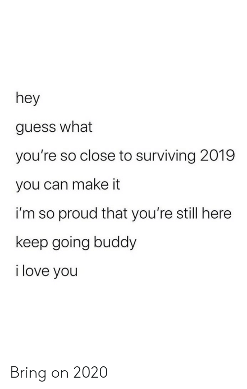 guess what: hey  guess what  you're so close to surviving 2019  you can make it  i'm so proud that you're still here  keep going buddy  i love you Bring on 2020