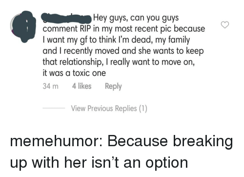 Family, Tumblr, and Blog: Hey guys, can you guys  comment RIP in my most recent pic because  I want my gf to think I'm dead, my family  and I recently moved and she wants to keep  that relationship, I really want to move on,  it was a toxic one  34 m 4 likes Reply  View Previous Replies (1) memehumor:  Because breaking up with her isn't an option