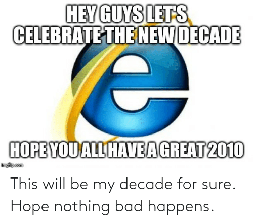 let's: HEY GUYS LETS  CELEBRATE THE NEW DECADE  HOPE YOU ALL HAVEAGREAT 2010  imgfilip.com This will be my decade for sure. Hope nothing bad happens.
