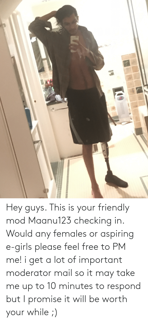 i promise: Hey guys. This is your friendly mod Maanu123 checking in. Would any females or aspiring e-girls please feel free to PM me! i get a lot of important moderator mail so it may take me up to 10 minutes to respond but I promise it will be worth your while ;)
