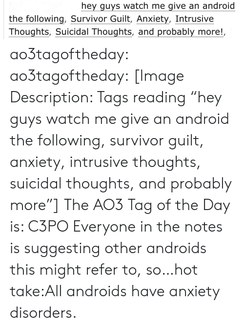 "watch me: hey guys watch me give an android  the following, Survivor Guilt, Anxiety, Intrusive  Thoughts, Suicidal Thoughts, and probably more!, ao3tagoftheday:  ao3tagoftheday:  [Image Description: Tags reading ""hey guys watch me give an android the following, survivor guilt, anxiety, intrusive thoughts, suicidal thoughts, and probably more""]  The AO3 Tag of the Day is: C3PO   Everyone in the notes is suggesting other androids this might refer to, so…hot take:All androids have anxiety disorders."